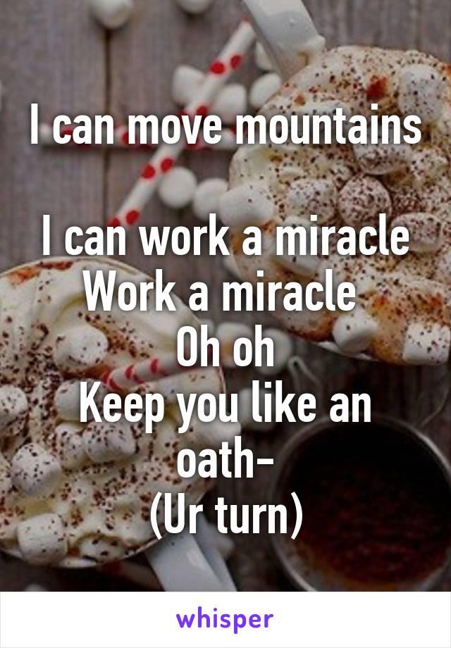 I can move mountains  I can work a miracle Work a miracle  Oh oh Keep you like an oath- (Ur turn)
