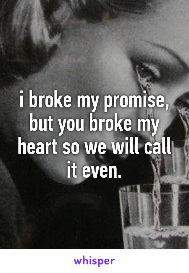 i broke my promise, but you broke my heart so we will call it even.