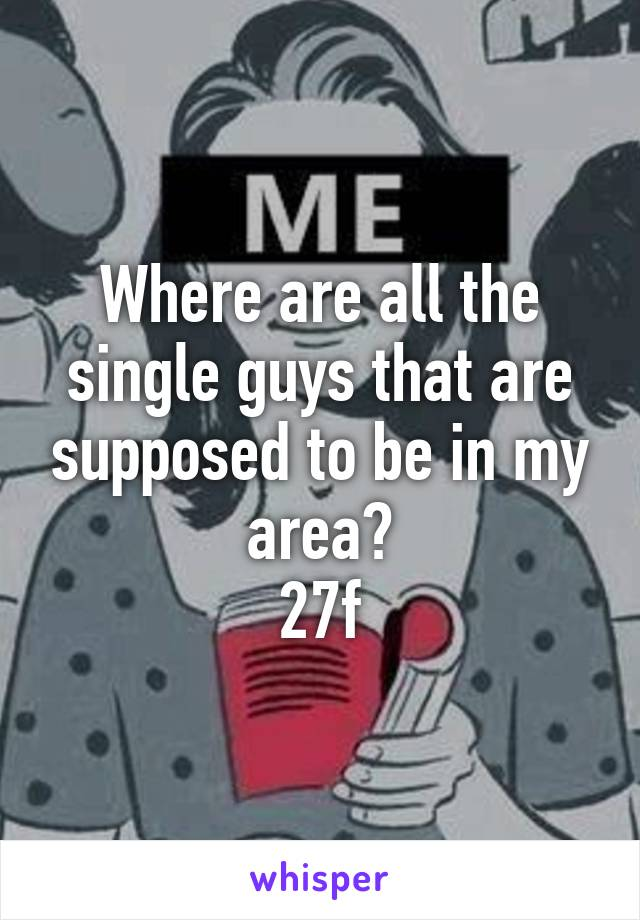 Where are all the single guys that are supposed to be in my area? 27f