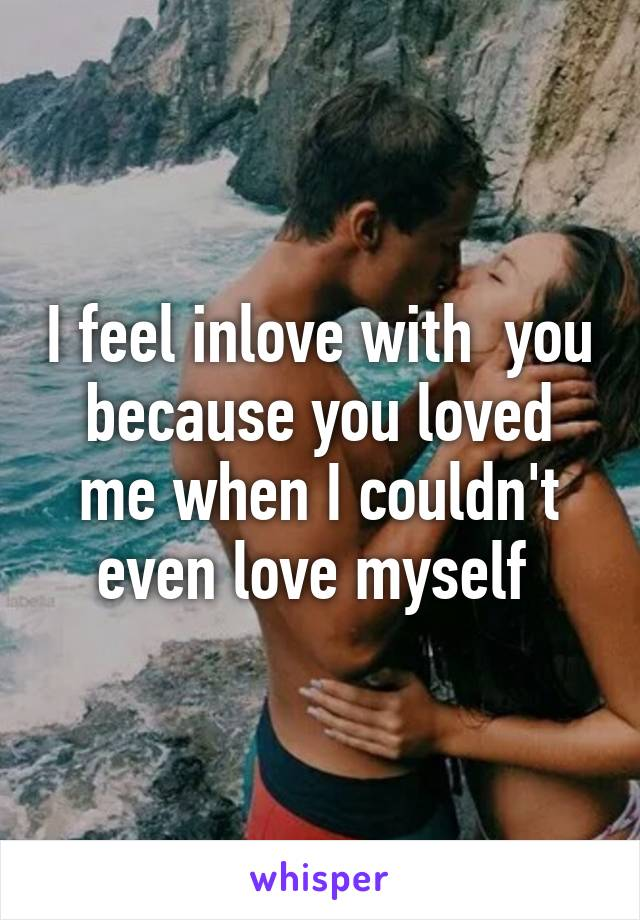 I feel inlove with  you because you loved me when I couldn't even love myself