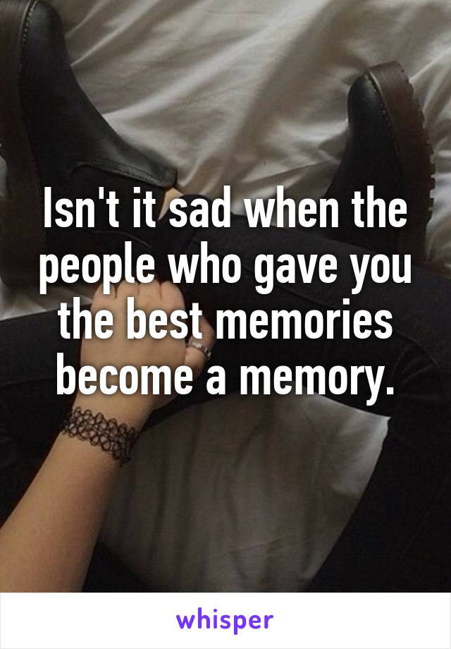 Isn't it sad when the people who gave you the best memories become a memory.