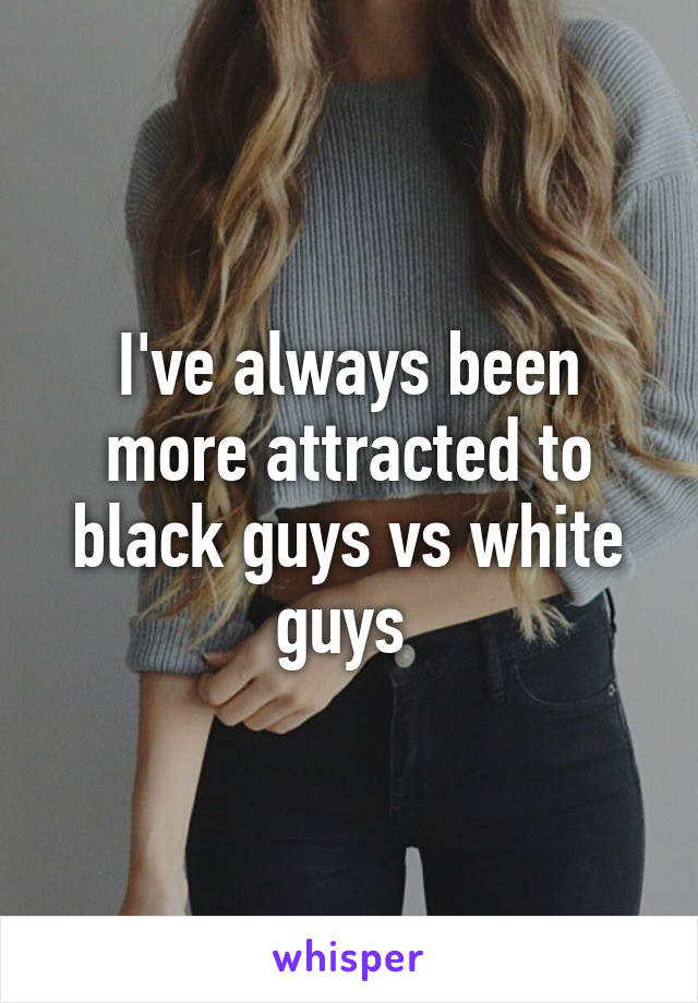 I've always been more attracted to black guys vs white guys