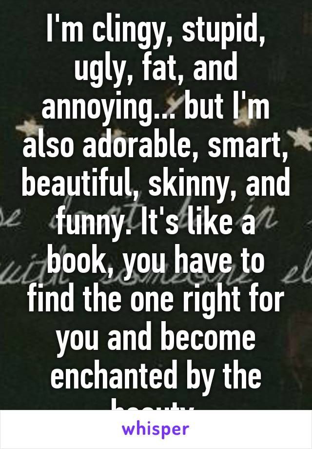 I'm clingy, stupid, ugly, fat, and annoying... but I'm also adorable, smart, beautiful, skinny, and funny. It's like a book, you have to find the one right for you and become enchanted by the beauty.