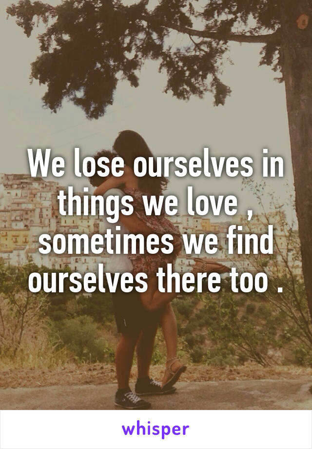 We lose ourselves in things we love , sometimes we find ourselves there too .