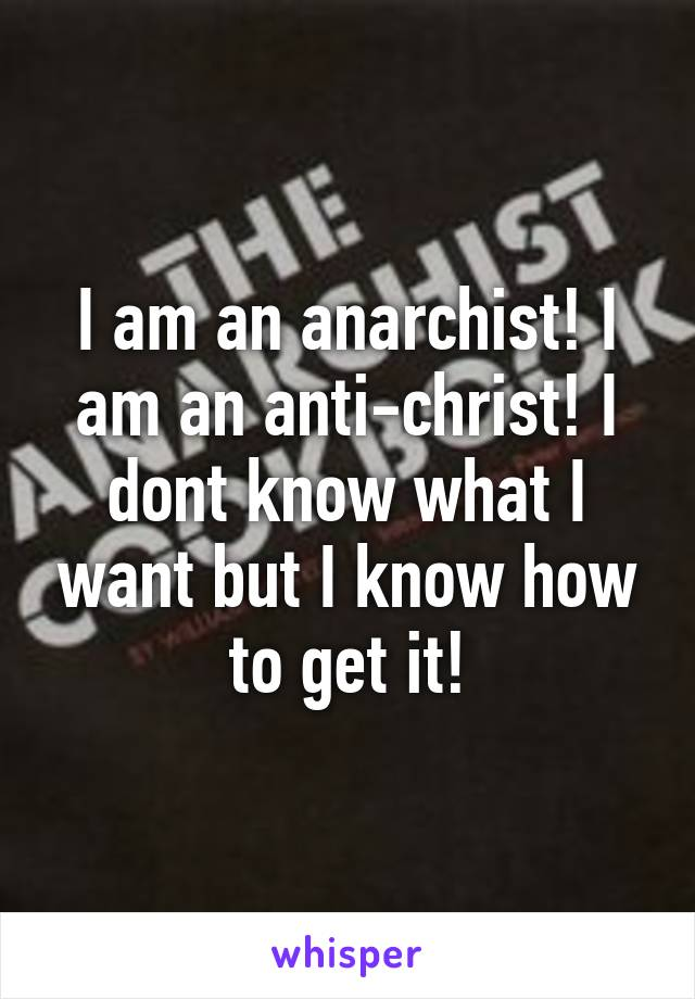 I am an anarchist! I am an anti-christ! I dont know what I want but I know how to get it!