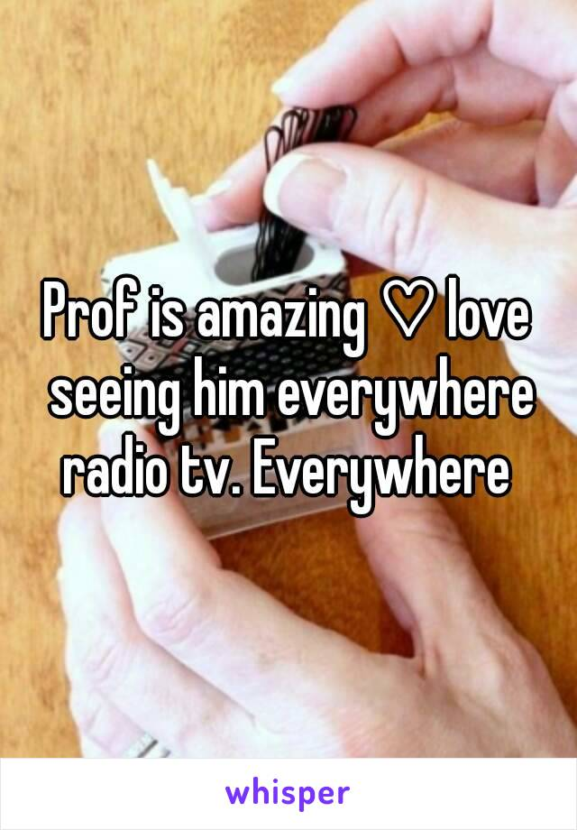 Prof is amazing ♡ love seeing him everywhere radio tv. Everywhere