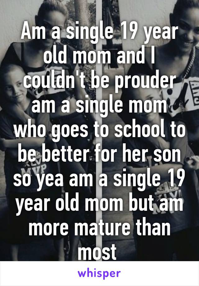 Am a single 19 year old mom and I couldn't be prouder am a single mom who goes to school to be better for her son so yea am a single 19 year old mom but am more mature than most
