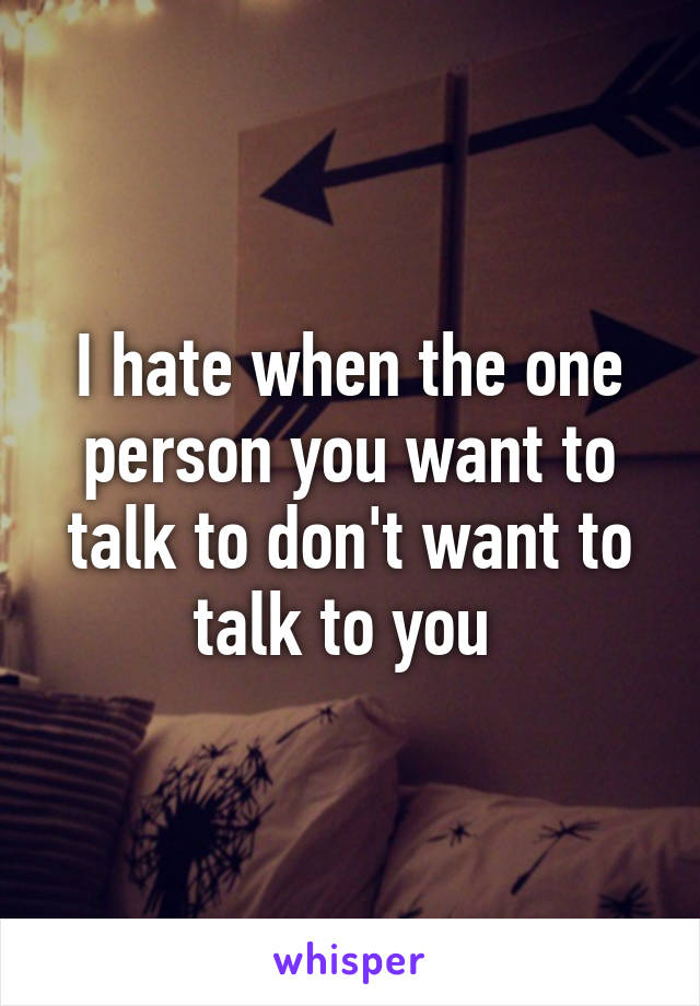 I hate when the one person you want to talk to don't want to talk to you