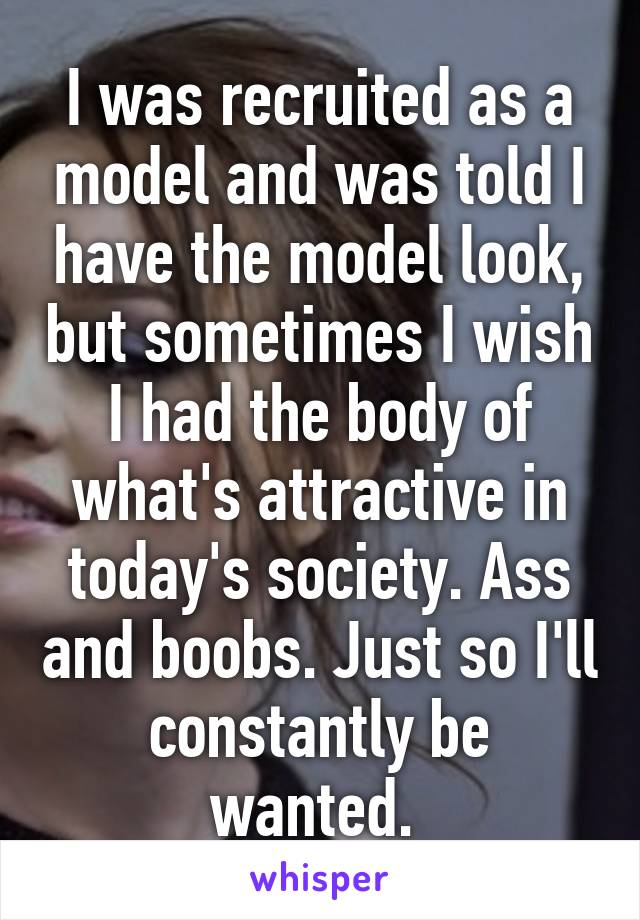 I was recruited as a model and was told I have the model look, but sometimes I wish I had the body of what's attractive in today's society. Ass and boobs. Just so I'll constantly be wanted.