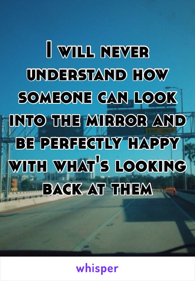 I will never understand how someone can look into the mirror and be perfectly happy with what's looking back at them