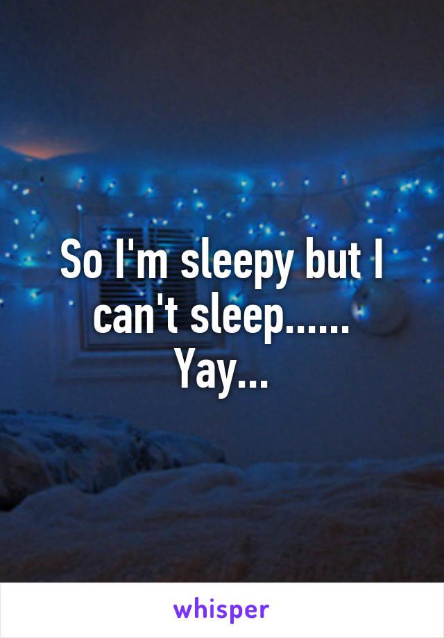 So I'm sleepy but I can't sleep...... Yay...