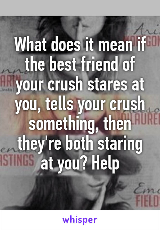 What does it mean if the best friend of your crush stares at you, tells your crush something, then they're both staring at you? Help