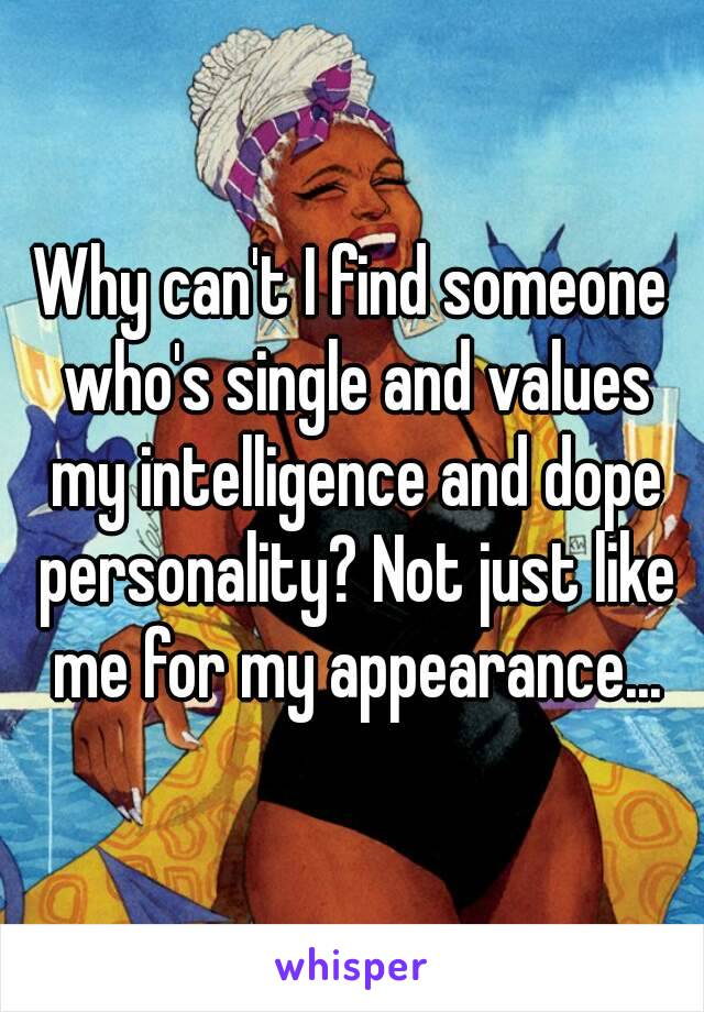 Why can't I find someone who's single and values my intelligence and dope personality? Not just like me for my appearance...