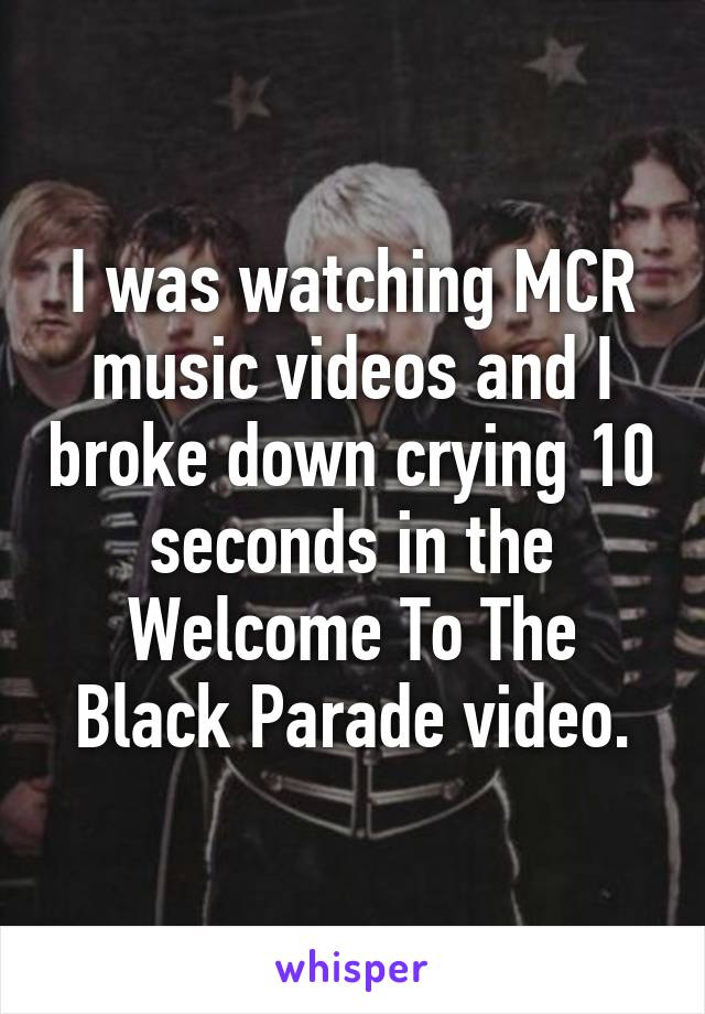 I was watching MCR music videos and I broke down crying 10 seconds in the Welcome To The Black Parade video.