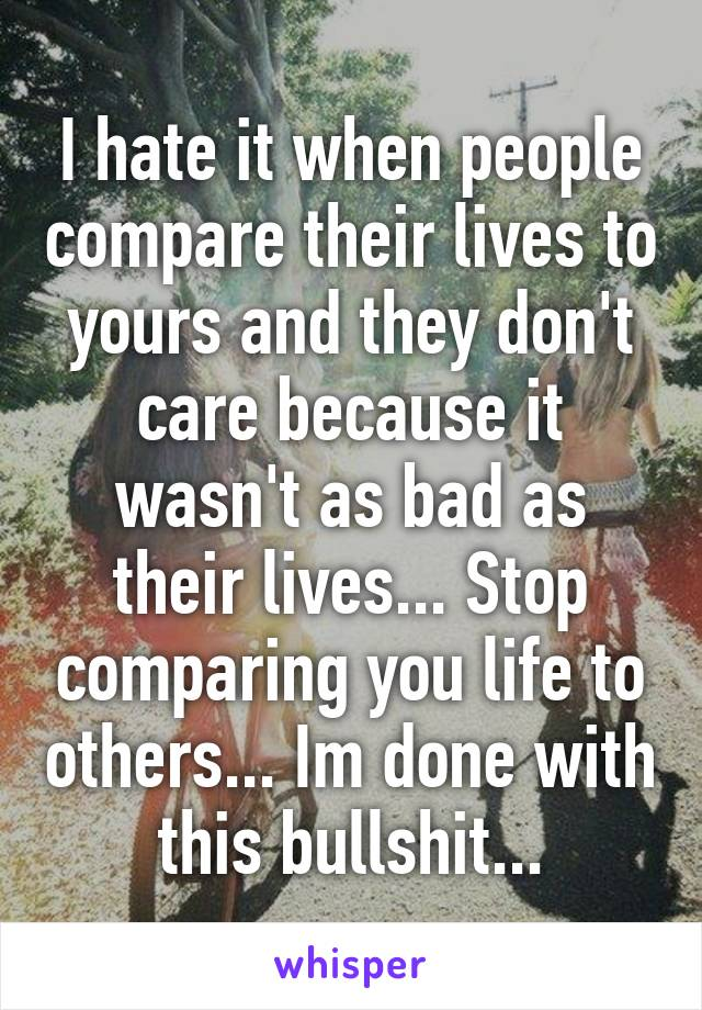 I hate it when people compare their lives to yours and they don't care because it wasn't as bad as their lives... Stop comparing you life to others... Im done with this bullshit...