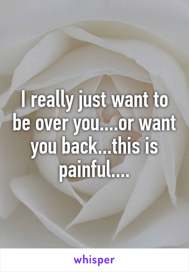 I really just want to be over you....or want you back...this is painful....