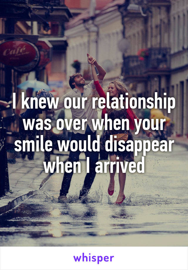 I knew our relationship was over when your smile would disappear when I arrived