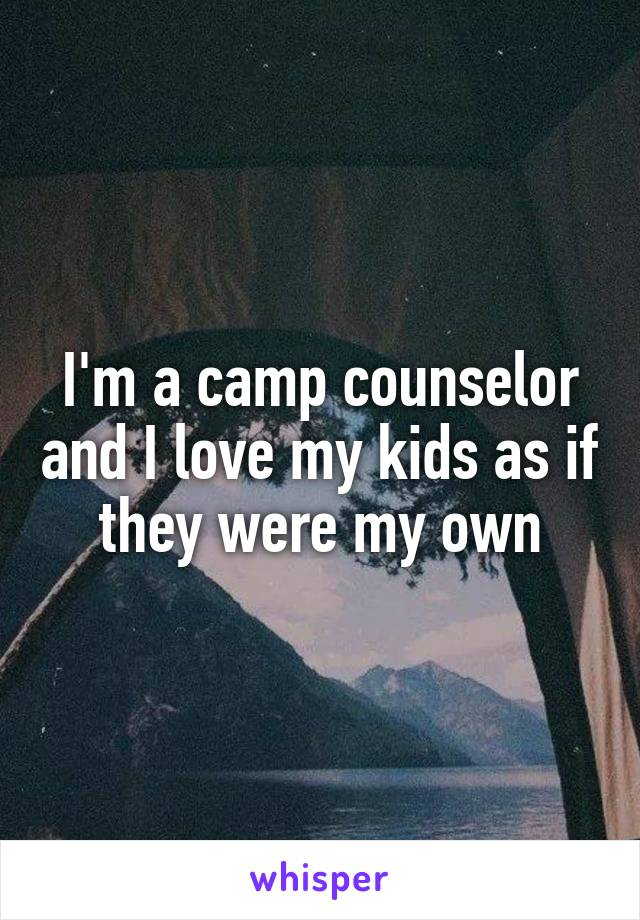 I'm a camp counselor and I love my kids as if they were my own