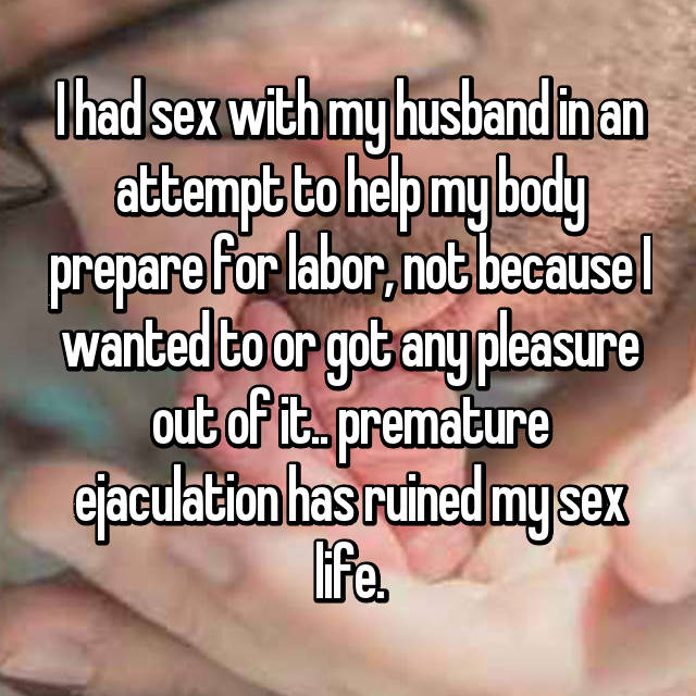 I had sex with my husband in an attempt to help my body prepare for labor, not because I wanted to or got any pleasure out of it.. premature ejaculation has ruined my sex life.