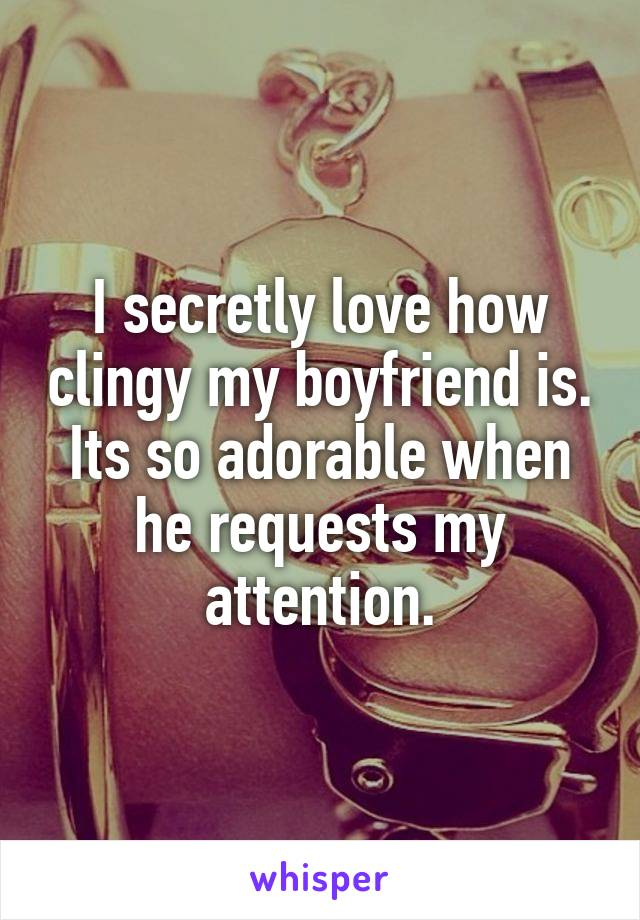 I secretly love how clingy my boyfriend is. Its so adorable when he requests my attention.
