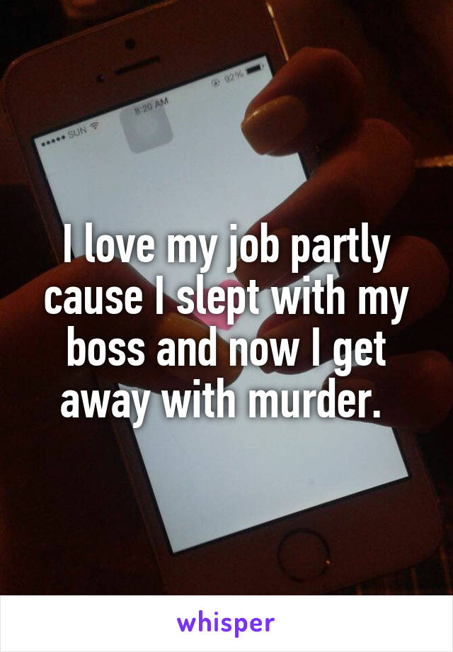 I love my job partly cause I slept with my boss and now I get away with murder.