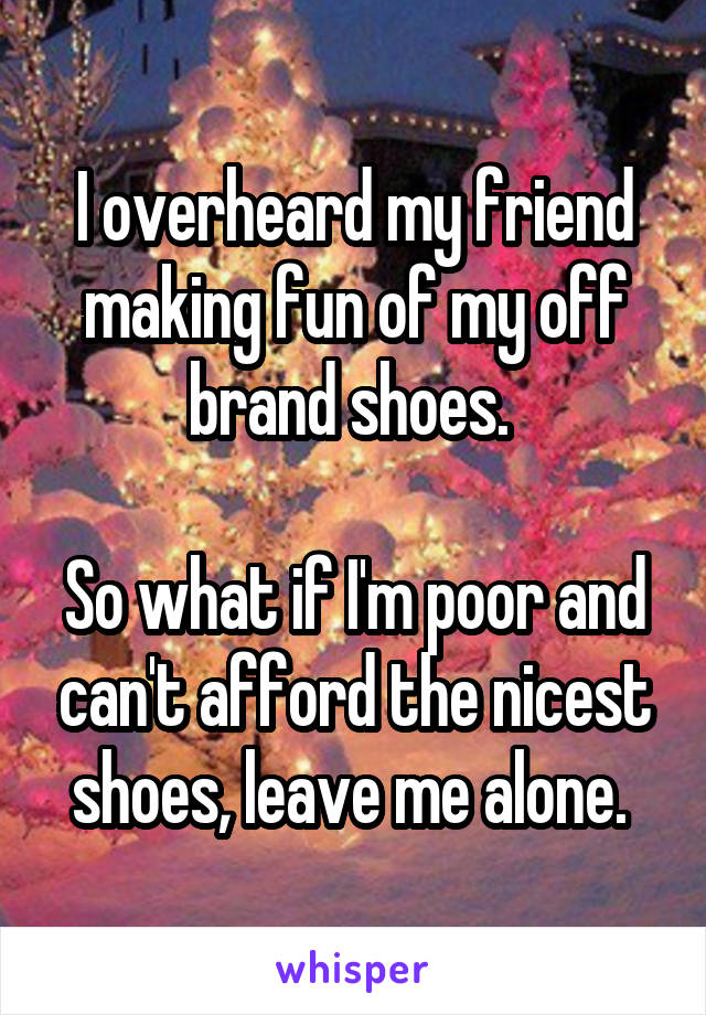 I overheard my friend making fun of my off brand shoes.   So what if I'm poor and can't afford the nicest shoes, leave me alone.
