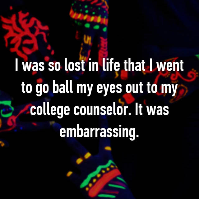 I was so lost in life that I went to go ball my eyes out to my college counselor. It was embarrassing.