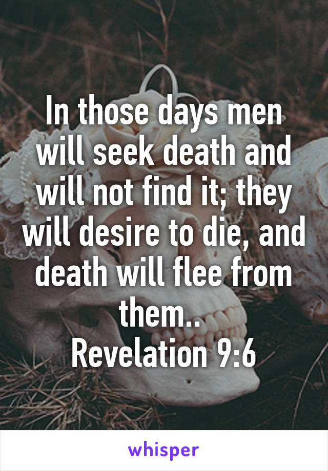 In Those Days Men Will Seek Death And Will Not Find It; They Will Desire To  Die, ...