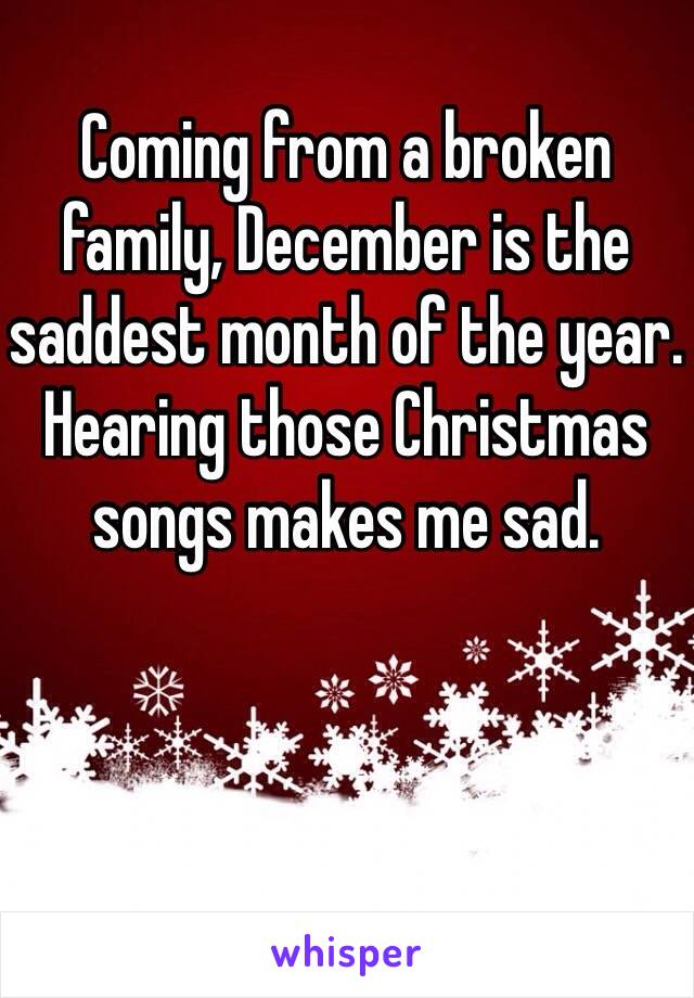 coming from a broken family december is the saddest month of the year hearing those christmas songs - Saddest Christmas Songs
