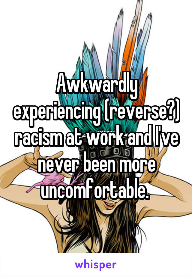 Awkwardly experiencing (reverse?) racism at work and I've never been more uncomfortable.