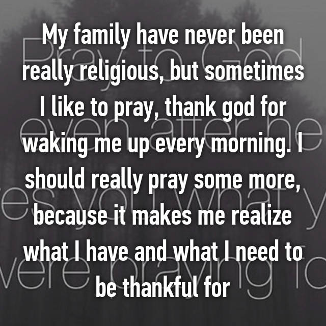 My family have never been really religious, but sometimes I like to pray, thank god for waking me up every morning. I should really pray some more, because it makes me realize what I have and what I need to be thankful for 🙏🏻