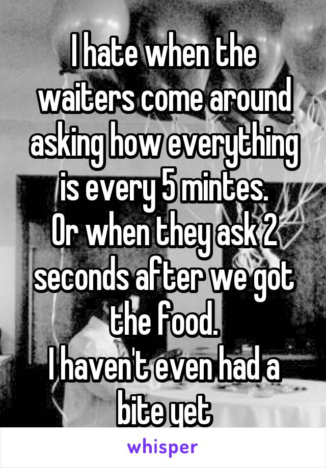 I hate when the waiters come around asking how everything is every 5 mintes. Or when they ask 2 seconds after we got the food. I haven't even had a bite yet