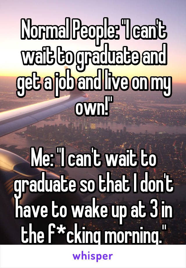 "Normal People: ""I can't wait to graduate and get a job and live on my own!""  Me: ""I can't wait to graduate so that I don't have to wake up at 3 in the f*cking morning."""