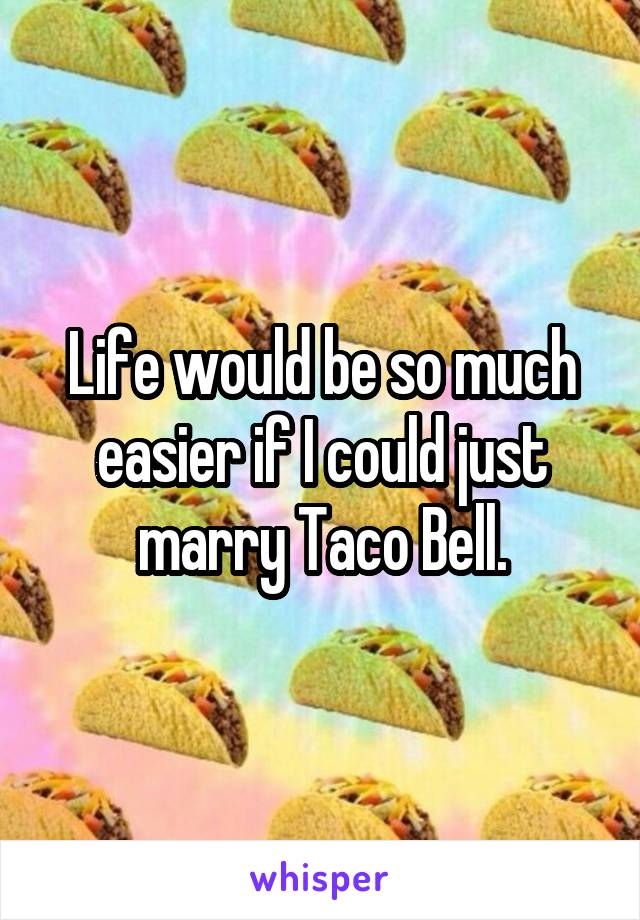Life would be so much easier if I could just marry Taco Bell.