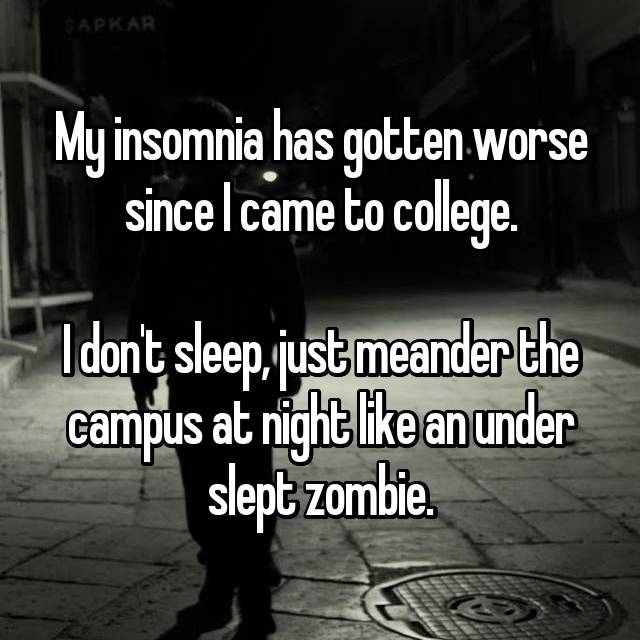 My insomnia has gotten worse since I came to college.  I don't sleep, just meander the campus at night like an under slept zombie.