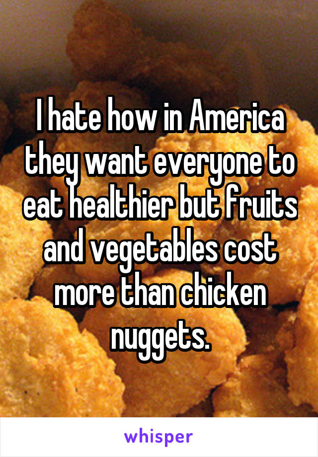 I hate how in America they want everyone to eat healthier but fruits and vegetables cost more than chicken nuggets.