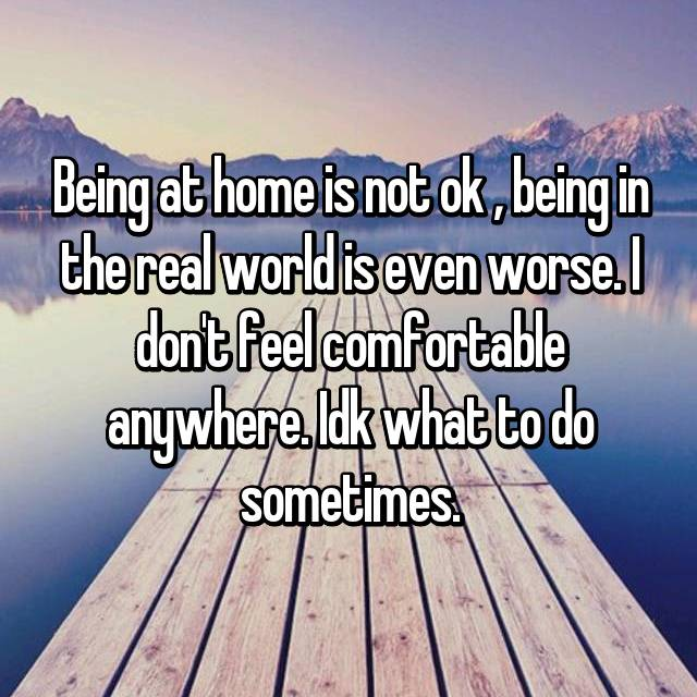 Being at home is not ok , being in the real world is even worse. I don't feel comfortable anywhere. Idk what to do sometimes.