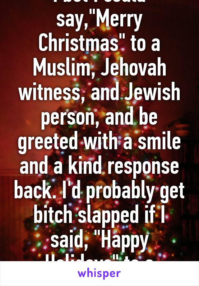 i bet i could saymerry christmas to a muslim jehovah witness