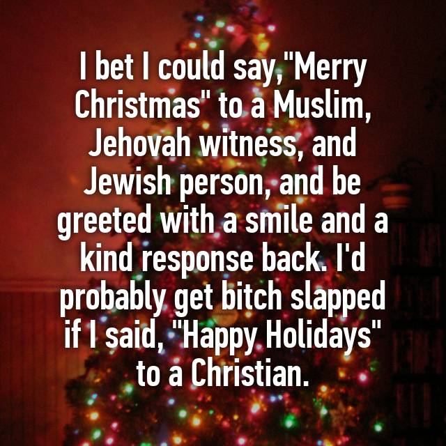 i bet i could saymerry christmas to a muslim jehovah witness and jewish person and be greeted with a smile and a kind response back