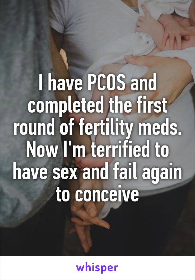 I have PCOS and completed the first round of fertility meds. Now I'm terrified to have sex and fail again to conceive