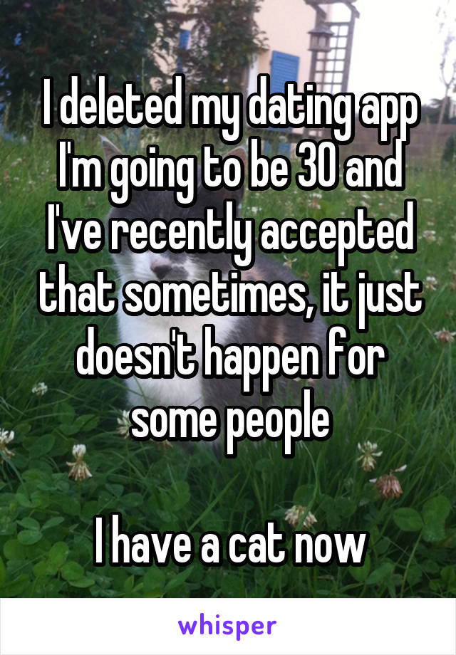 I deleted my dating app I'm going to be 30 and I've recently accepted that sometimes, it just doesn't happen for some people  I have a cat now