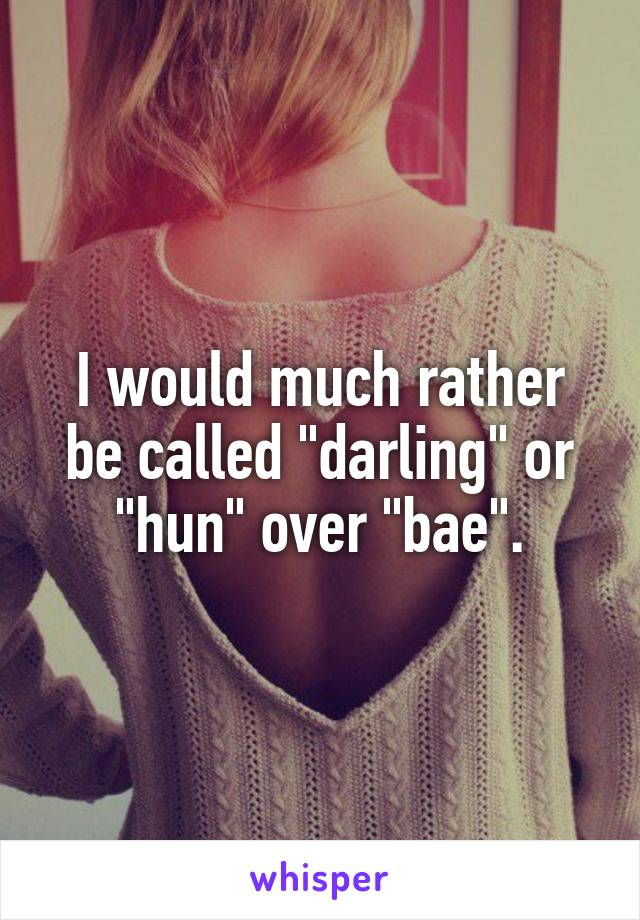 """I would much rather be called """"darling"""" or """"hun"""" over """"bae""""."""