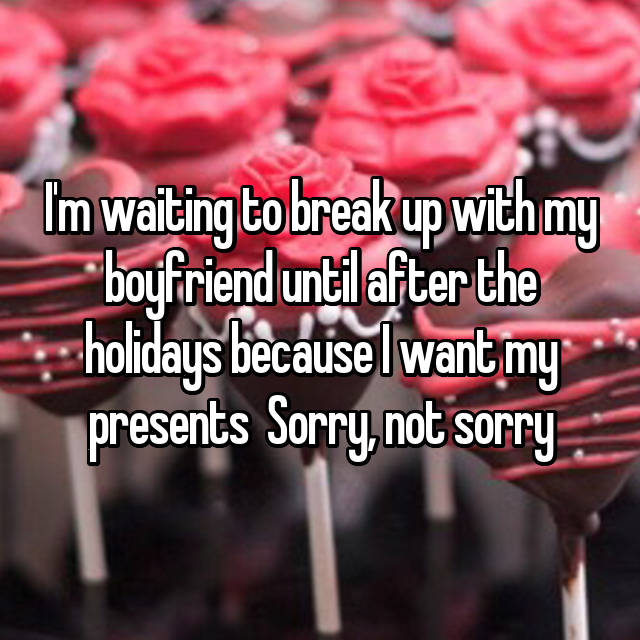 I'm waiting to break up with my boyfriend until after the holidays because I want my presents 😂 Sorry, not sorry