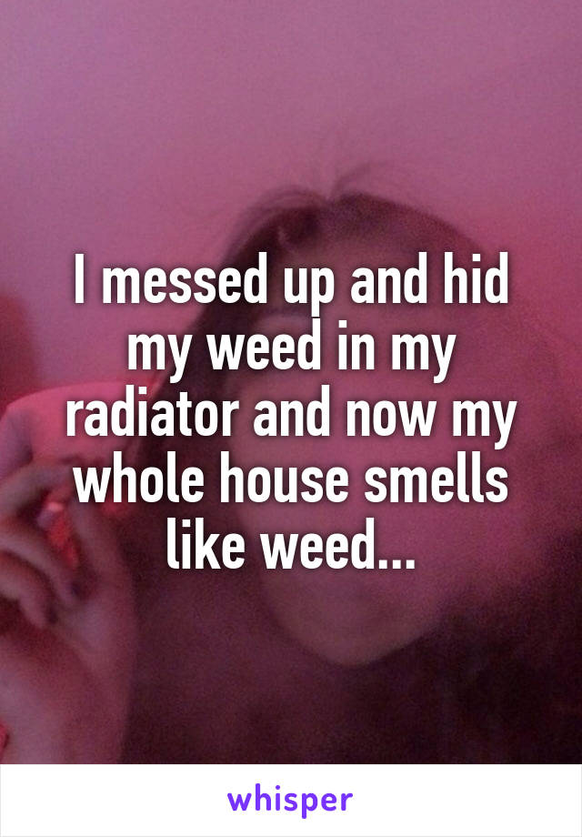 I messed up and hid my weed in my radiator and now my whole house smells like weed...