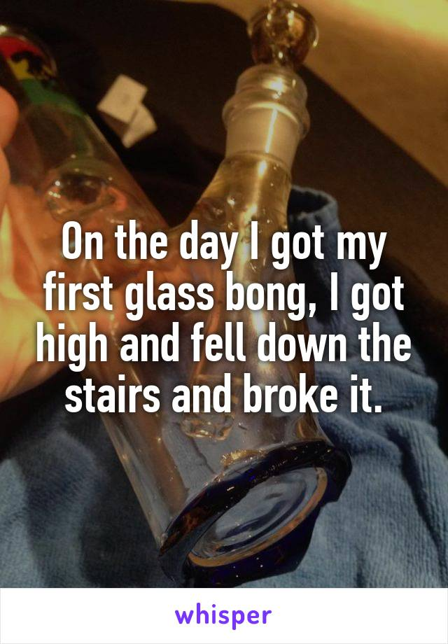 On the day I got my first glass bong, I got high and fell down the stairs and broke it.