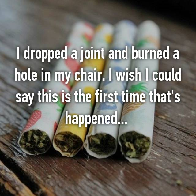 I dropped a joint and burned a hole in my chair. I wish I could say this is the first time that's happened...