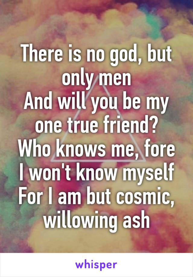 There is no god, but only men And will you be my one true friend? Who knows me, fore I won't know myself For I am but cosmic, willowing ash