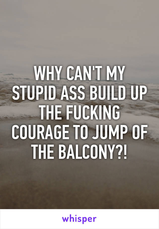 WHY CAN'T MY STUPID ASS BUILD UP THE FUCKING COURAGE TO JUMP OF THE BALCONY?!