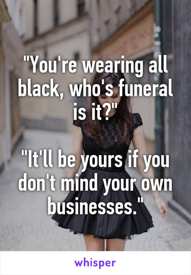 """""""You're wearing all black, who's funeral is it?""""  """"It'll be yours if you don't mind your own businesses."""""""