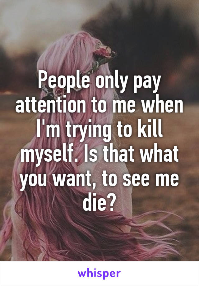People only pay attention to me when I'm trying to kill myself. Is that what you want, to see me die?